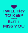 I WILL TRY TO KEEP CALM BUT I  MISS YOU - Personalised Poster A4 size