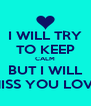 I WILL TRY TO KEEP CALM BUT I WILL MISS YOU LOVE - Personalised Poster A4 size