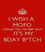 I WISH A  MOFO WOULD TELL ME KEEP CALM  IT'S MY BDAY B*TCH - Personalised Poster A4 size