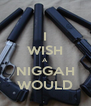 I WISH A NIGGAH WOULD - Personalised Poster A4 size