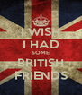 I WISH I HAD SOME BRITISH FRIENDS - Personalised Poster A4 size