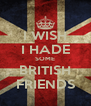 I WISH I HADE SOME BRITISH FRIENDS - Personalised Poster A4 size