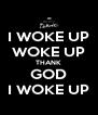 I WOKE UP WOKE UP THANK GOD I WOKE UP - Personalised Poster A4 size