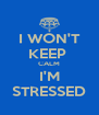 I WON'T KEEP  CALM I'M STRESSED - Personalised Poster A4 size