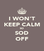 I WON'T KEEP CALM SO SOD OFF - Personalised Poster A4 size
