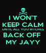 I WON'T KEEP CALM UNTIL ALL YOU BITCHES BACK OFF  MY JAYY - Personalised Poster A4 size