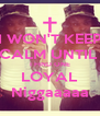 I WON'T KEEP CALM UNTIL  I FIND ONE LOYAL Niggaaaaa - Personalised Poster A4 size