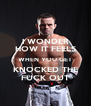 I WONDER HOW IT FEELS WHEN YOU GET KNOCKED THE FUCK OUT - Personalised Poster A4 size