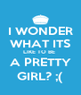 I WONDER WHAT ITS LIKE TO BE  A PRETTY GIRL? ;( - Personalised Poster A4 size