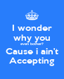 I wonder why you even bother? Cause i ain't Accepting - Personalised Poster A4 size