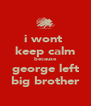 i wont  keep calm because george left big brother - Personalised Poster A4 size