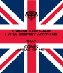 I WONT KEEP CALM I WILL DESTROY ANYTHING THAT COMES AHEAD OF ME  - Personalised Poster A4 size