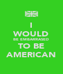 I WOULD BE EMBARRASED TO BE AMERICAN - Personalised Poster A4 size