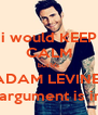 i would KEEP CALM but it's ADAM LEVINE! (your argument is invalid  - Personalised Poster A4 size
