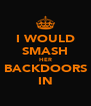 I WOULD SMASH HER BACKDOORS IN - Personalised Poster A4 size