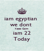iam egyptian  we dont  Keep Calm iam 22 Today - Personalised Poster A4 size