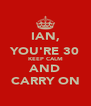 IAN, YOU'RE 30 KEEP CALM AND CARRY ON - Personalised Poster A4 size