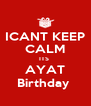 ICANT KEEP CALM ITS  AYAT Birthday  - Personalised Poster A4 size