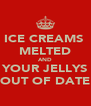 ICE CREAMS  MELTED AND YOUR JELLYS OUT OF DATE - Personalised Poster A4 size