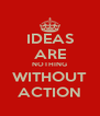 IDEAS ARE NOTHING WITHOUT ACTION - Personalised Poster A4 size