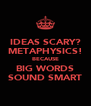 IDEAS SCARY? METAPHYSICS! BECAUSE BIG WORDS SOUND SMART - Personalised Poster A4 size