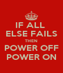 IF ALL  ELSE FAILS THEN POWER OFF POWER ON - Personalised Poster A4 size