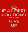 IF AT FIRST YOU DON'T SUCCEED GIVE UP - Personalised Poster A4 size