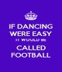 IF DANCING WERE EASY IT WOULD BE CALLED FOOTBALL - Personalised Poster A4 size