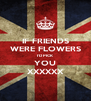IF FRIENDS WERE FLOWERS I'D PICK YOU XXXXXX - Personalised Poster A4 size