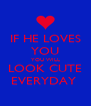 IF HE LOVES YOU YOU WILL LOOK CUTE EVERYDAY  - Personalised Poster A4 size
