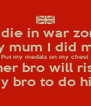 If I die in war zone  Tell my mum I did my best Put my medals on my chest Tell my sis her bro will rise by sunset Tell my bro to do his best - Personalised Poster A4 size