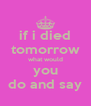 if i died tomorrow what would you do and say - Personalised Poster A4 size