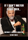 IF I DON'T WATCH STAR TREK… OH WAIT I ALWAYS WATCH STAR TREK - Personalised Poster A4 size