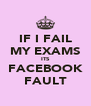 IF I FAIL MY EXAMS ITS FACEBOOK FAULT - Personalised Poster A4 size