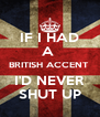 IF I HAD A  BRITISH ACCENT  I'D NEVER SHUT UP - Personalised Poster A4 size