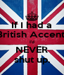 If I had a British Accent, I'd NEVER shut up. - Personalised Poster A4 size