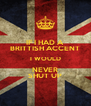 IF I HAD A BRITTISH ACCENT I WOULD NEVER SHUT UP - Personalised Poster A4 size