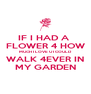 IF I HAD A  FLOWER 4 HOW MUCH I LOVE U I COULD WALK 4EVER IN MY GARDEN - Personalised Poster A4 size
