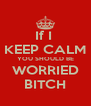 If I  KEEP CALM YOU SHOULD BE WORRIED BITCH - Personalised Poster A4 size