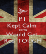 If I  Kept Calm  SOME Would Get  Real TOUGH - Personalised Poster A4 size