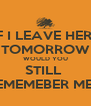 IF I LEAVE HERE TOMORROW WOULD YOU STILL  REMEMEBER ME ? - Personalised Poster A4 size