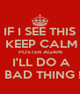 IF I SEE THIS  KEEP CALM   POSTER AGAIN    I'LL DO A    BAD THING ! - Personalised Poster A4 size