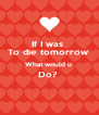 If I was  To die tomorrow  What would u  Do?   - Personalised Poster A4 size