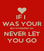 IF I  WAS YOUR BOYFRIEND ID NEVER LET YOU GO - Personalised Poster A4 size