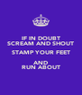 IF IN DOUBT SCREAM AND SHOUT STAMP YOUR FEET AND RUN ABOUT - Personalised Poster A4 size