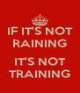 IF IT'S NOT RAINING  IT'S NOT TRAINING - Personalised Poster A4 size