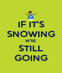 IF IT'S SNOWING W'RE STILL GOING - Personalised Poster A4 size