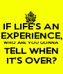 IF LIFE'S AN EXPERIENCE, WHO ARE YOU GONNA TELL WHEN IT'S OVER? - Personalised Poster A4 size