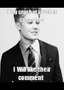 If my crush or crushes comments  I Will like their comment  - Personalised Poster A4 size