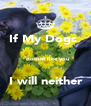 If My Dogs           doesnt like you             I will neither       - Personalised Poster A4 size